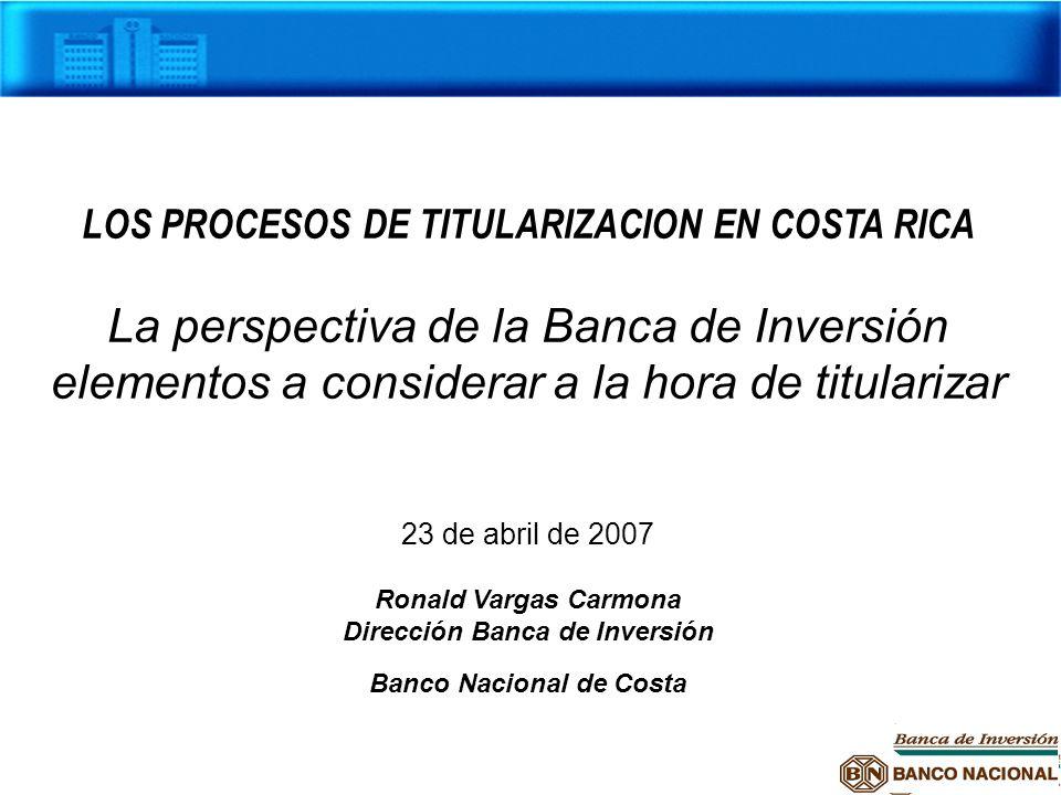 LOS PROCESOS DE TITULARIZACION EN COSTA RICA La perspectiva de la Banca de Inversión elementos a considerar a la hora de titularizar 23 de abril de 20