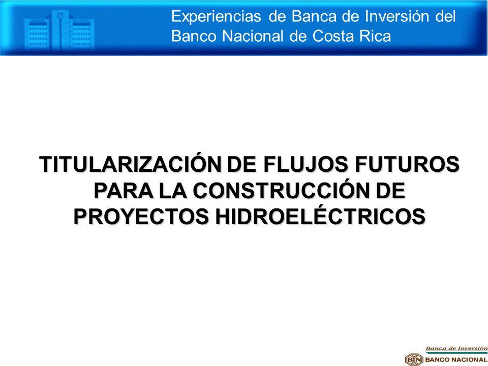 TITULARIZACIÓN DE FLUJOS FUTUROS PARA LA CONSTRUCCIÓN DE PROYECTOS HIDROELÉCTRICOS Experiencias de Banca de Inversión del Banco Nacional de Costa Rica