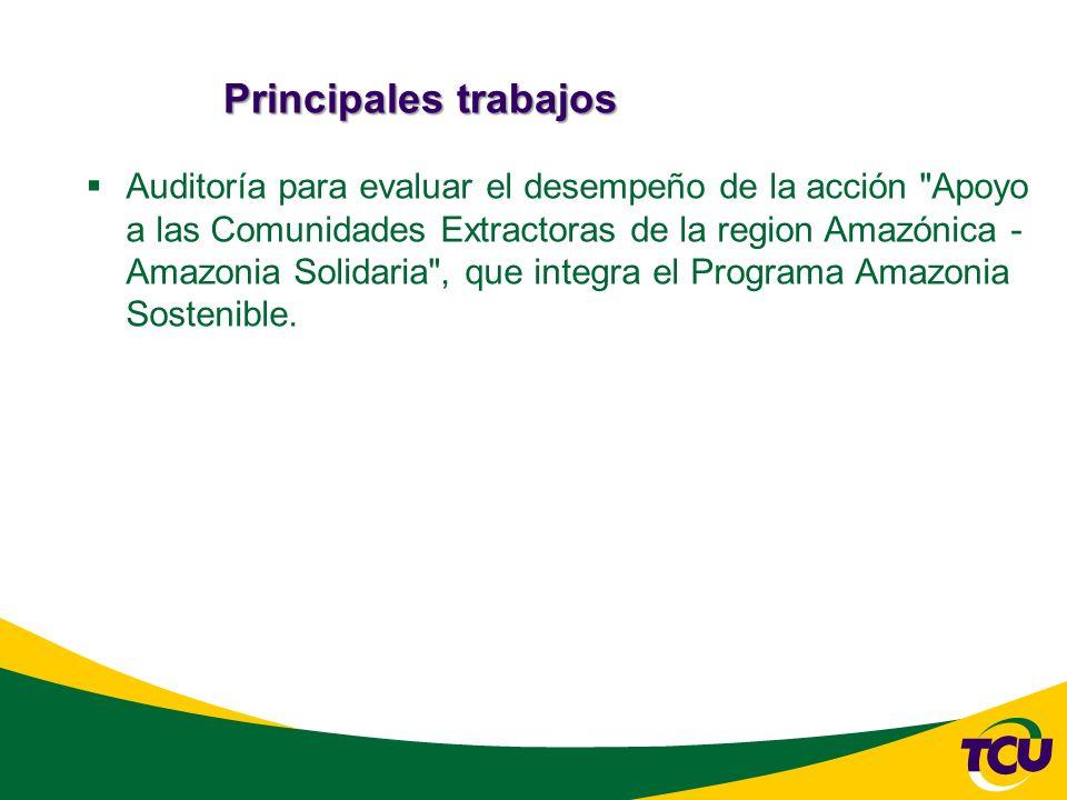 Principales trabajos Auditoría para evaluar el desempeño de la acción Apoyo a las Comunidades Extractoras de la region Amazónica - Amazonia Solidaria , que integra el Programa Amazonia Sostenible.