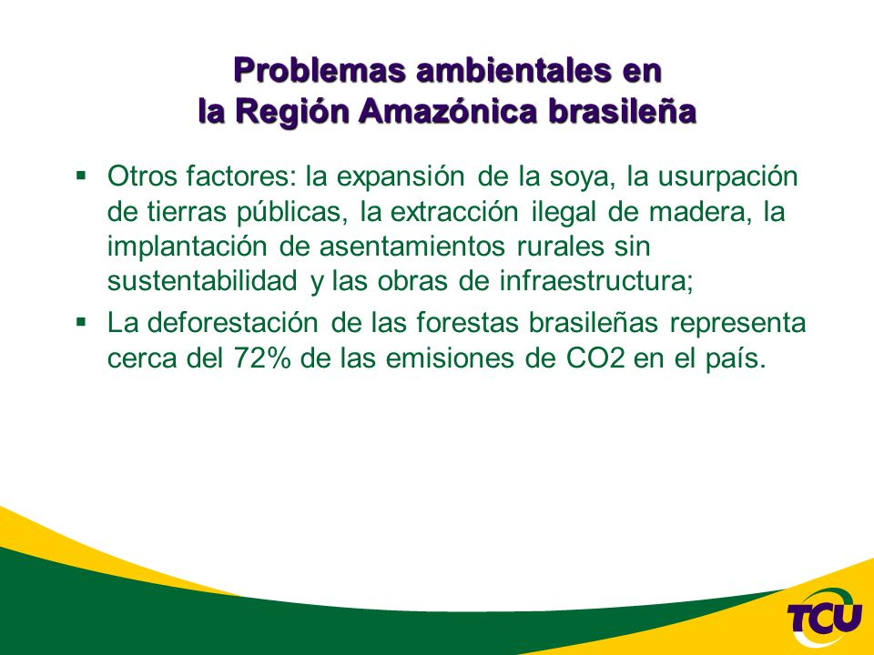 Problemas ambientales en la Región Amazónica brasileña Otros factores: la expansión de la soya, la usurpación de tierras públicas, la extracción ilegal de madera, la implantación de asentamientos rurales sin sustentabilidad y las obras de infraestructura; La deforestación de las forestas brasileñas representa cerca del 72% de las emisiones de CO2 en el país.