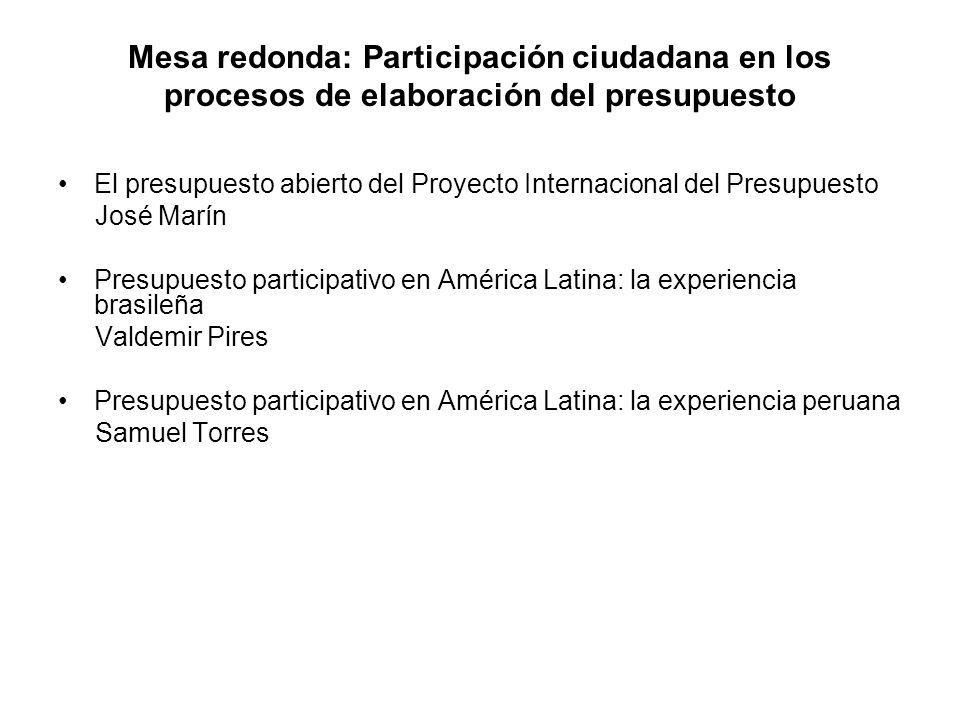 Mesa redonda: Participación ciudadana en los procesos de elaboración del presupuesto El presupuesto abierto del Proyecto Internacional del Presupuesto José Marín Presupuesto participativo en América Latina: la experiencia brasileña Valdemir Pires Presupuesto participativo en América Latina: la experiencia peruana Samuel Torres