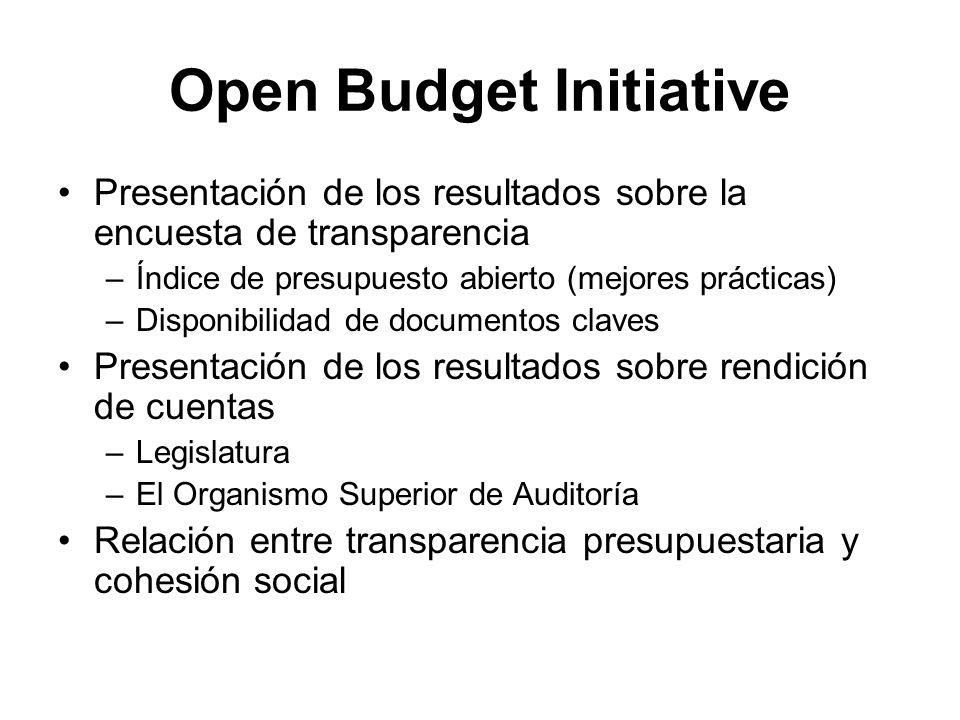 Open Budget Initiative Presentación de los resultados sobre la encuesta de transparencia –Índice de presupuesto abierto (mejores prácticas) –Disponibilidad de documentos claves Presentación de los resultados sobre rendición de cuentas –Legislatura –El Organismo Superior de Auditoría Relación entre transparencia presupuestaria y cohesión social