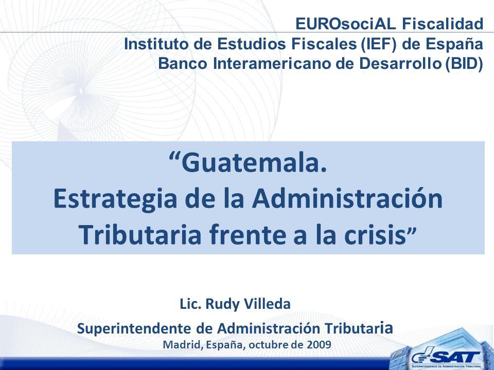 Guatemala. Estrategia de la Administración Tributaria frente a la crisis Lic. Rudy Villeda Superintendente de Administración Tributar ia Madrid, Españ