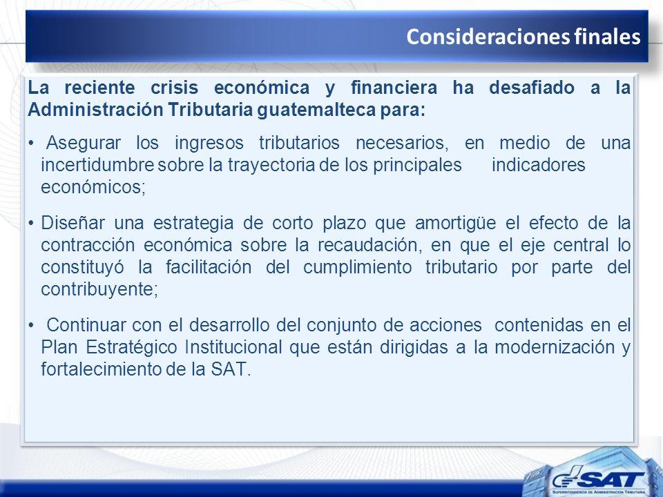 Consideraciones finales La reciente crisis económica y financiera ha desafiado a la Administración Tributaria guatemalteca para: Asegurar los ingresos