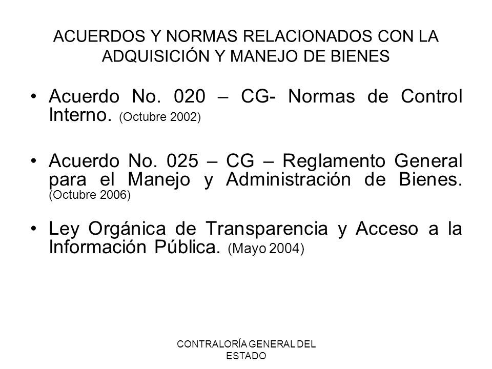CONTRALORÍA GENERAL DEL ESTADO ACUERDOS Y NORMAS RELACIONADOS CON LA ADQUISICIÓN Y MANEJO DE BIENES Acuerdo No. 020 – CG- Normas de Control Interno. (