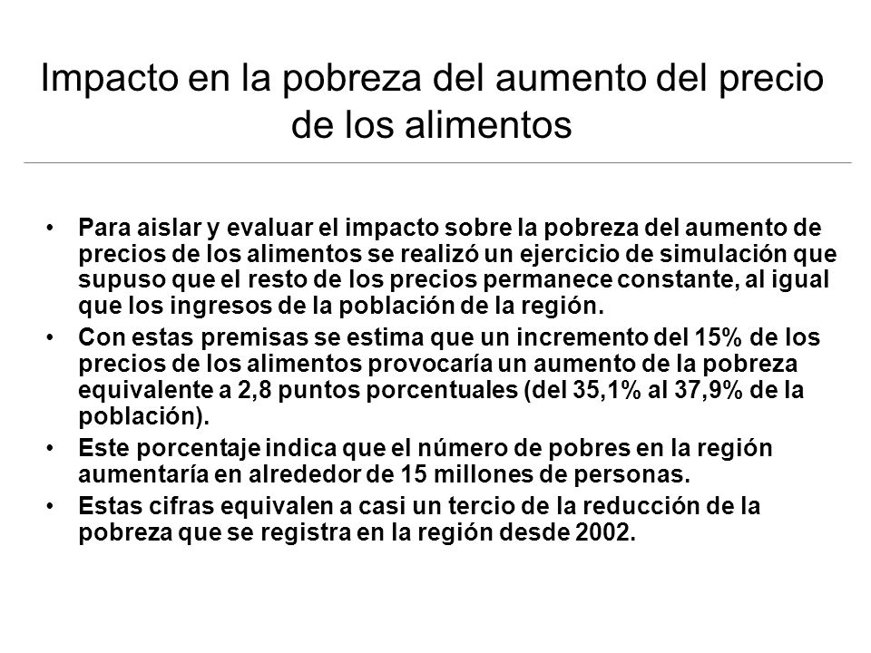 Impacto en la pobreza del aumento del precio de los alimentos Para aislar y evaluar el impacto sobre la pobreza del aumento de precios de los alimentos se realizó un ejercicio de simulación que supuso que el resto de los precios permanece constante, al igual que los ingresos de la población de la región.
