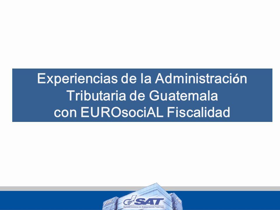 Experiencias de la Administraci ó n Tributaria de Guatemala con EUROsociAL Fiscalidad