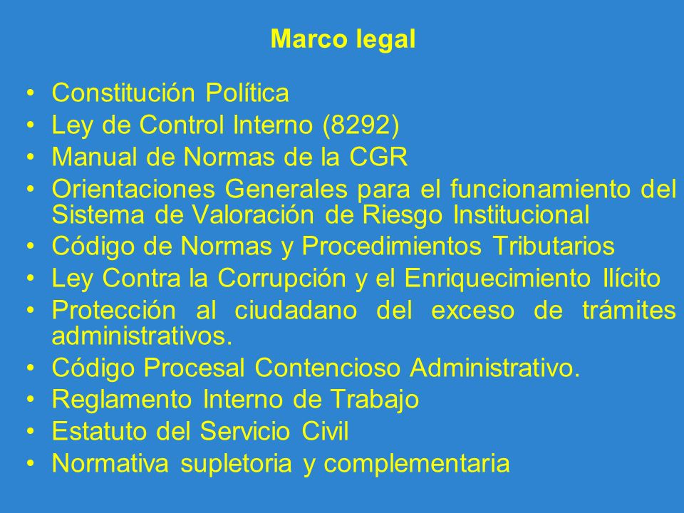 Marco legal Constitución Política Ley de Control Interno (8292) Manual de Normas de la CGR Orientaciones Generales para el funcionamiento del Sistema
