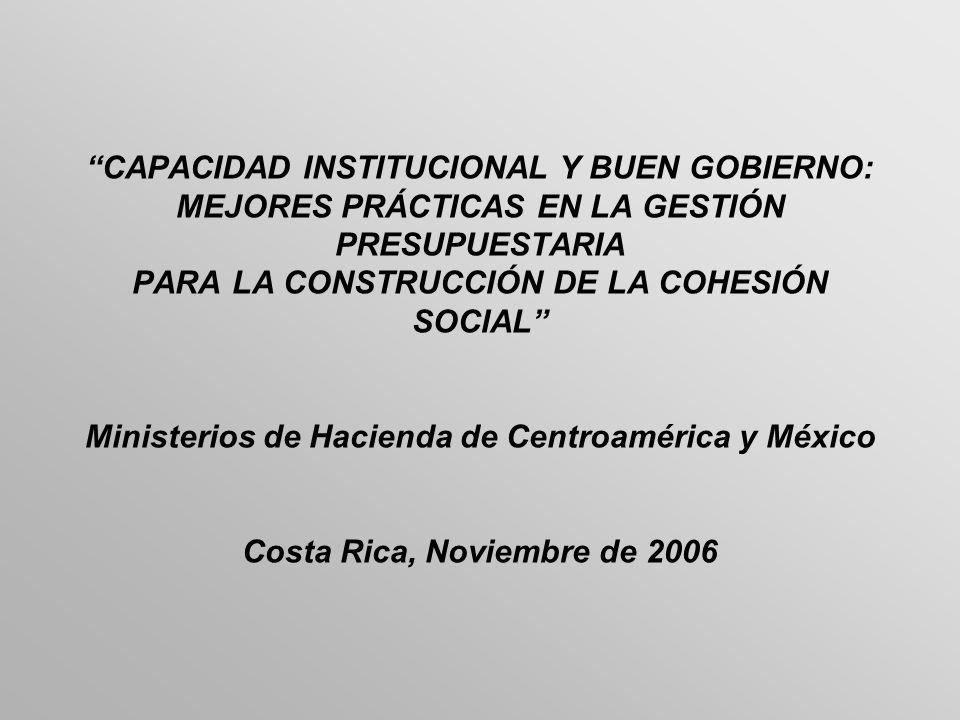 CAPACIDAD INSTITUCIONAL Y BUEN GOBIERNO: MEJORES PRÁCTICAS EN LA GESTIÓN PRESUPUESTARIA PARA LA CONSTRUCCIÓN DE LA COHESIÓN SOCIAL Ministerios de Hacienda de Centroamérica y México Costa Rica, Noviembre de 2006