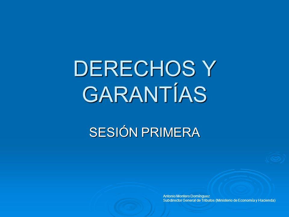 DERECHOS Y GARANTÍAS SESIÓN PRIMERA Antonio Montero Domínguez Subdirector General de Tributos (Ministerio de Economía y Hacienda)