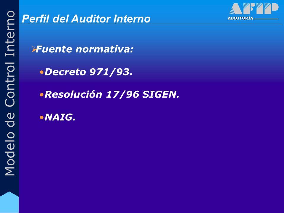 AUDITORÍA Modelo de Control Interno Fuente normativa: Decreto 971/93. Resolución 17/96 SIGEN. NAIG. Perfil del Auditor Interno