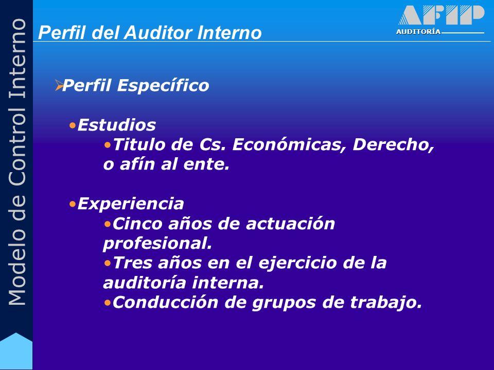 AUDITORÍA Modelo de Control Interno Perfil Específico Estudios Titulo de Cs. Económicas, Derecho, o afín al ente. Experiencia Cinco años de actuación