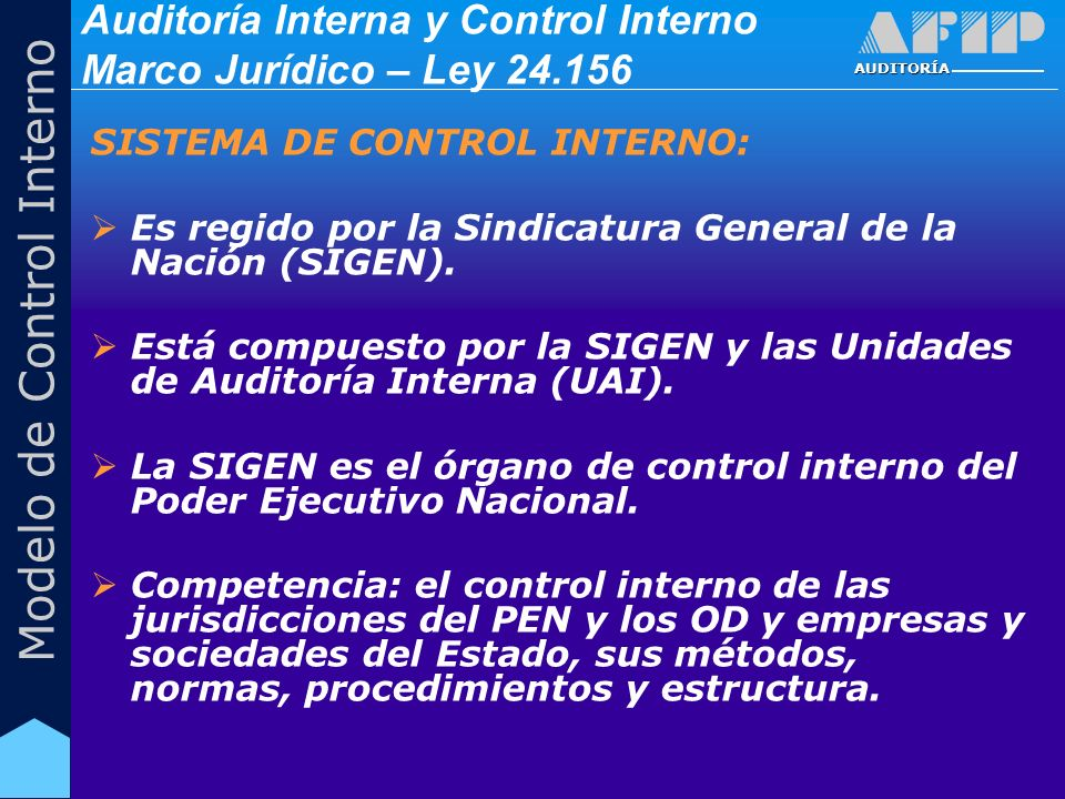 AUDITORÍA Modelo de Control Interno Auditoría Interna y Control Interno Marco Jurídico – Ley 24.156 SISTEMA DE CONTROL INTERNO: Las UAI serán creadas en cada una de las jurisdicciones y entidades dependientes del PEN.