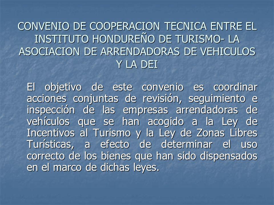 CONVENIO DE COOPERACION TECNICA ENTRE EL INSTITUTO HONDUREÑO DE TURISMO- LA ASOCIACION DE ARRENDADORAS DE VEHICULOS Y LA DEI El objetivo de este conve