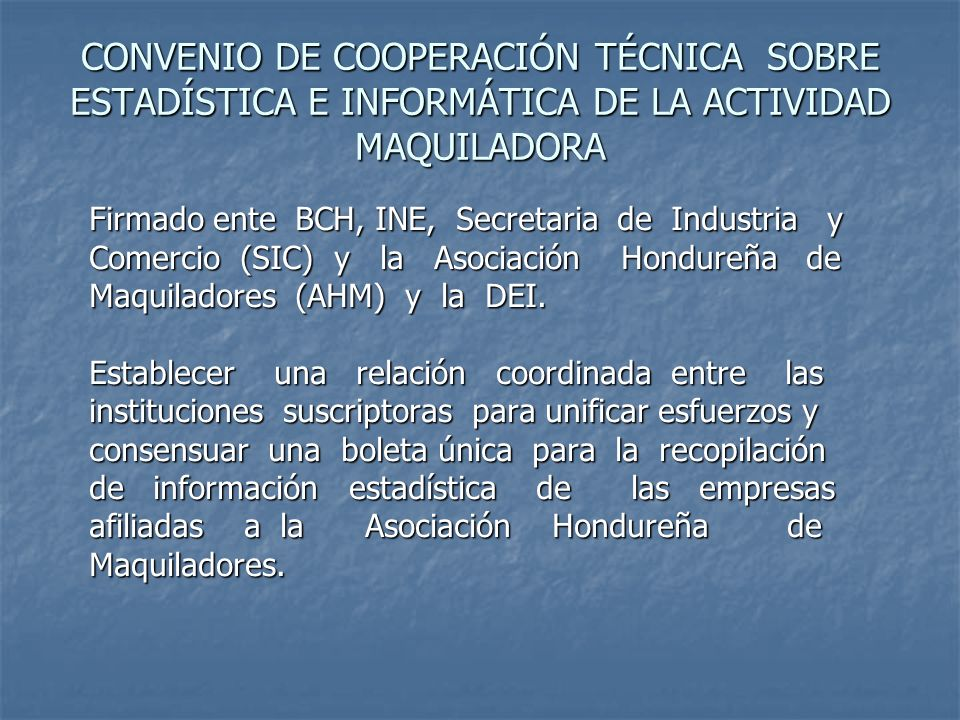 CONVENIO DE COOPERACIÓN TÉCNICA SOBRE ESTADÍSTICA E INFORMÁTICA DE LA ACTIVIDAD MAQUILADORA Firmado ente BCH, INE, Secretaria de Industria y Comercio