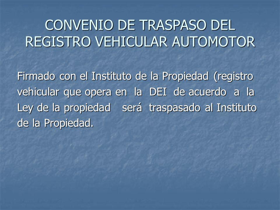 CONVENIO DE TRASPASO DEL REGISTRO VEHICULAR AUTOMOTOR Firmado con el Instituto de la Propiedad (registro vehicular que opera en la DEI de acuerdo a la