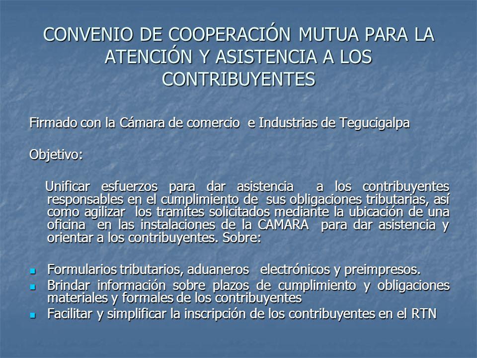 CONVENIO DE COOPERACIÓN MUTUA PARA LA ATENCIÓN Y ASISTENCIA A LOS CONTRIBUYENTES Firmado con la Cámara de comercio e Industrias de Tegucigalpa Objetiv