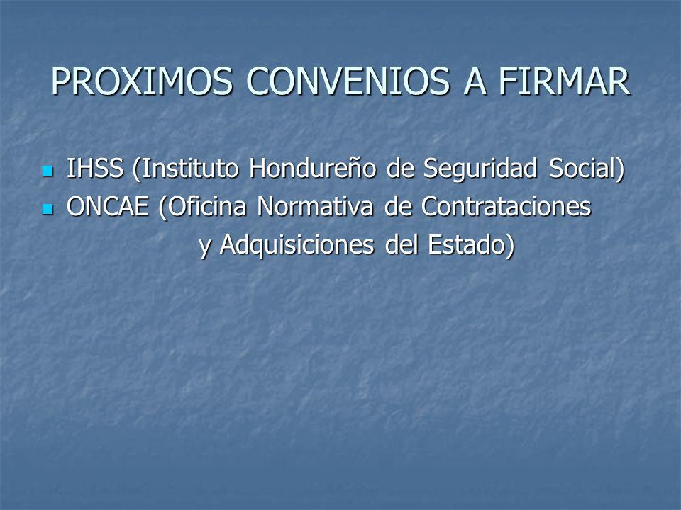 PROXIMOS CONVENIOS A FIRMAR IHSS (Instituto Hondureño de Seguridad Social) IHSS (Instituto Hondureño de Seguridad Social) ONCAE (Oficina Normativa de