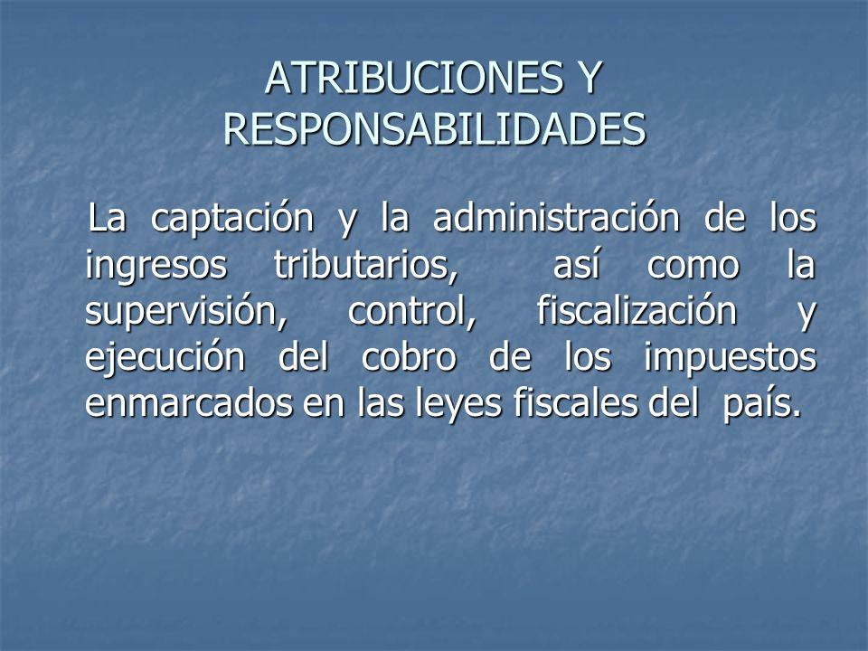 ATRIBUCIONES Y RESPONSABILIDADES La captación y la administración de los ingresos tributarios, así como la supervisión, control, fiscalización y ejecu