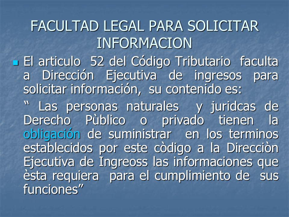 FACULTAD LEGAL PARA SOLICITAR INFORMACION El articulo 52 del Código Tributario faculta a Dirección Ejecutiva de ingresos para solicitar información, s