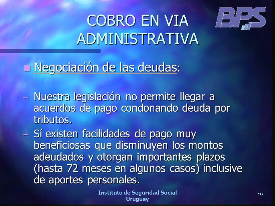 19 Instituto de Seguridad Social Uruguay COBRO EN VIA ADMINISTRATIVA Negociación de las deudas : Negociación de las deudas : – Nuestra legislación no
