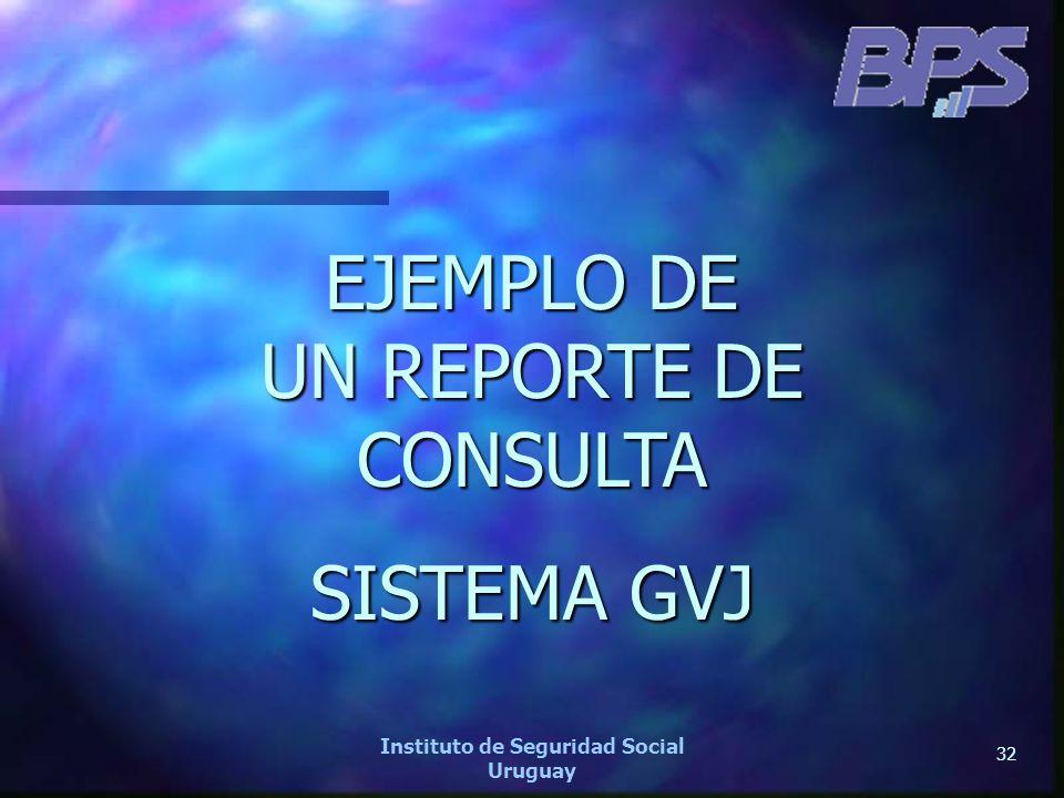 32 Instituto de Seguridad Social Uruguay EJEMPLO DE UN REPORTE DE CONSULTA SISTEMA GVJ