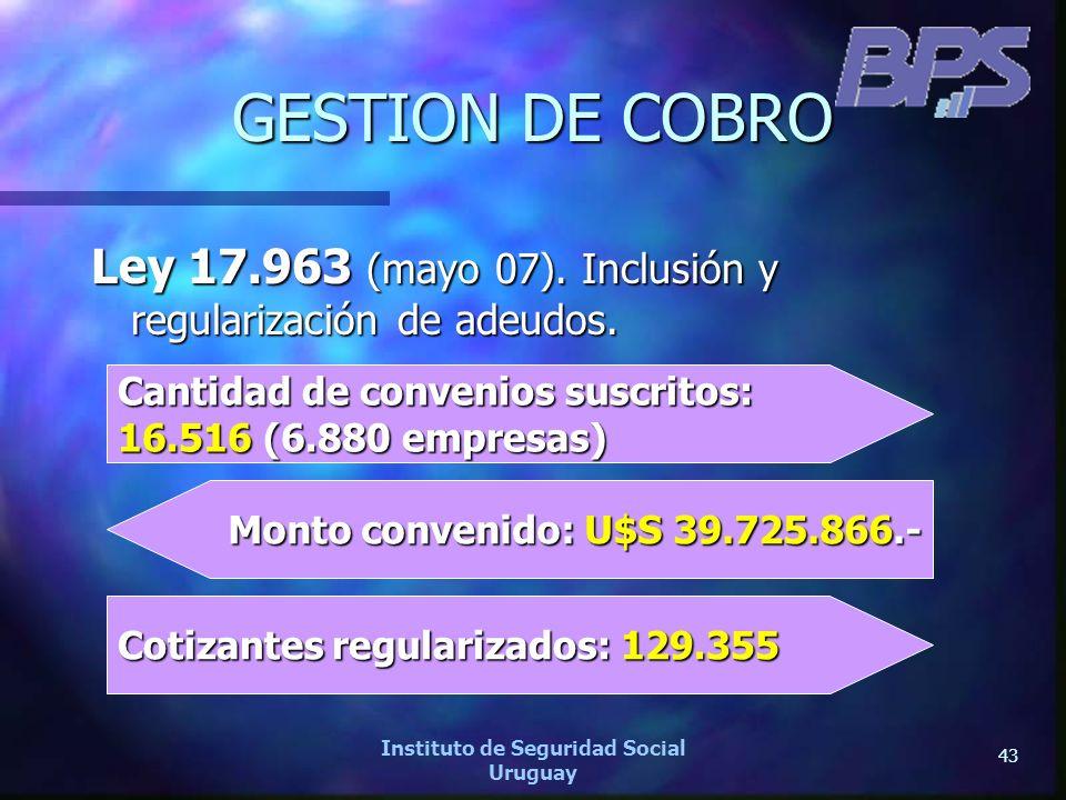 43 Instituto de Seguridad Social Uruguay GESTION DE COBRO Ley 17.963 (mayo 07). Inclusión y regularización de adeudos. Cantidad de convenios suscritos