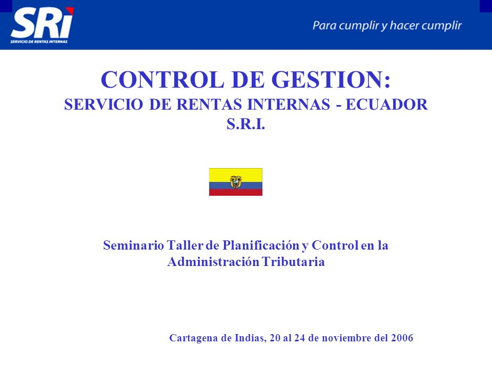 CONTROL DE GESTION: SERVICIO DE RENTAS INTERNAS - ECUADOR S.R.I. Seminario Taller de Planificación y Control en la Administración Tributaria Cartagena