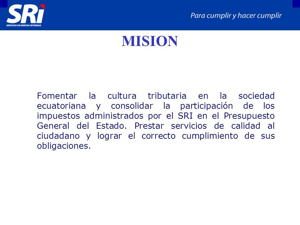 MISION Fomentar la cultura tributaria en la sociedad ecuatoriana y consolidar la participación de los impuestos administrados por el SRI en el Presupuesto General del Estado.