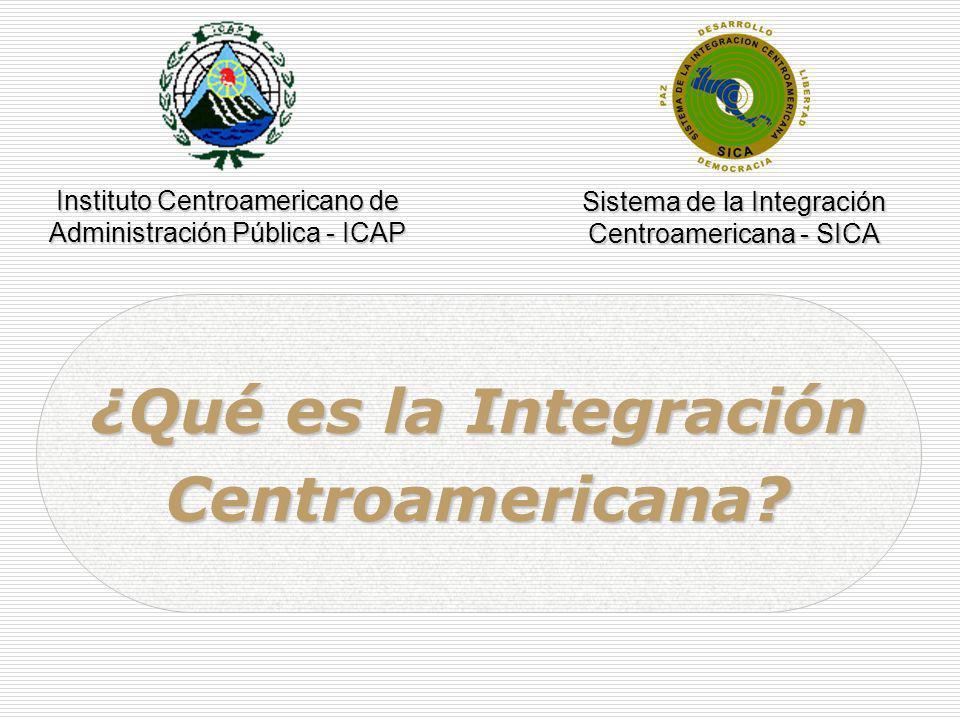 ¿Qué es la Integración Centroamericana? Instituto Centroamericano de Administración Pública - ICAP Sistema de la Integración Centroamericana - SICA