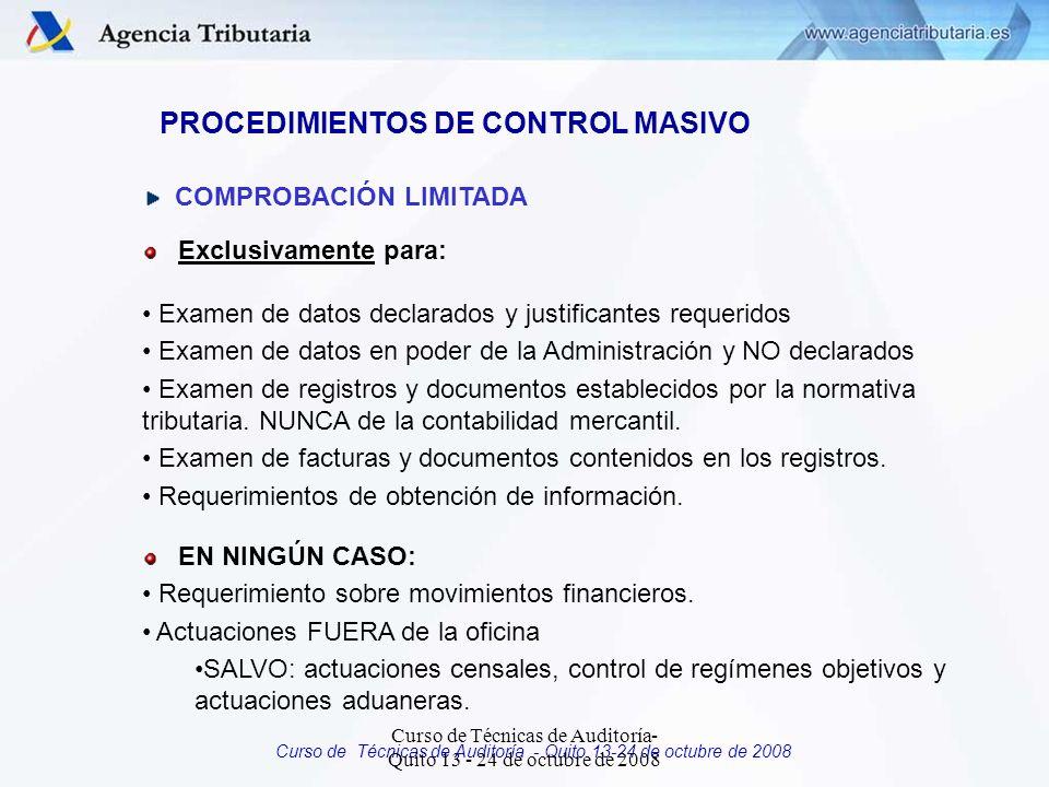 Curso de Técnicas de Auditoría - Quito 13-24 de octubre de 2008 PROCEDIMIENTOS DE CONTROL MASIVO COMPROBACIÓN LIMITADA Exclusivamente para: Examen de datos declarados y justificantes requeridos Examen de datos en poder de la Administración y NO declarados Examen de registros y documentos establecidos por la normativa tributaria.