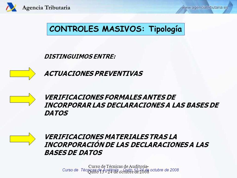 Curso de Técnicas de Auditoría - Quito 13-24 de octubre de 2008 CONTROLES MASIVOS: Tipología DISTINGUIMOS ENTRE: ACTUACIONES PREVENTIVAS VERIFICACIONES FORMALES ANTES DE INCORPORAR LAS DECLARACIONES A LAS BASES DE DATOS VERIFICACIONES MATERIALES TRAS LA INCORPORACIÓN DE LAS DECLARACIONES A LAS BASES DE DATOS