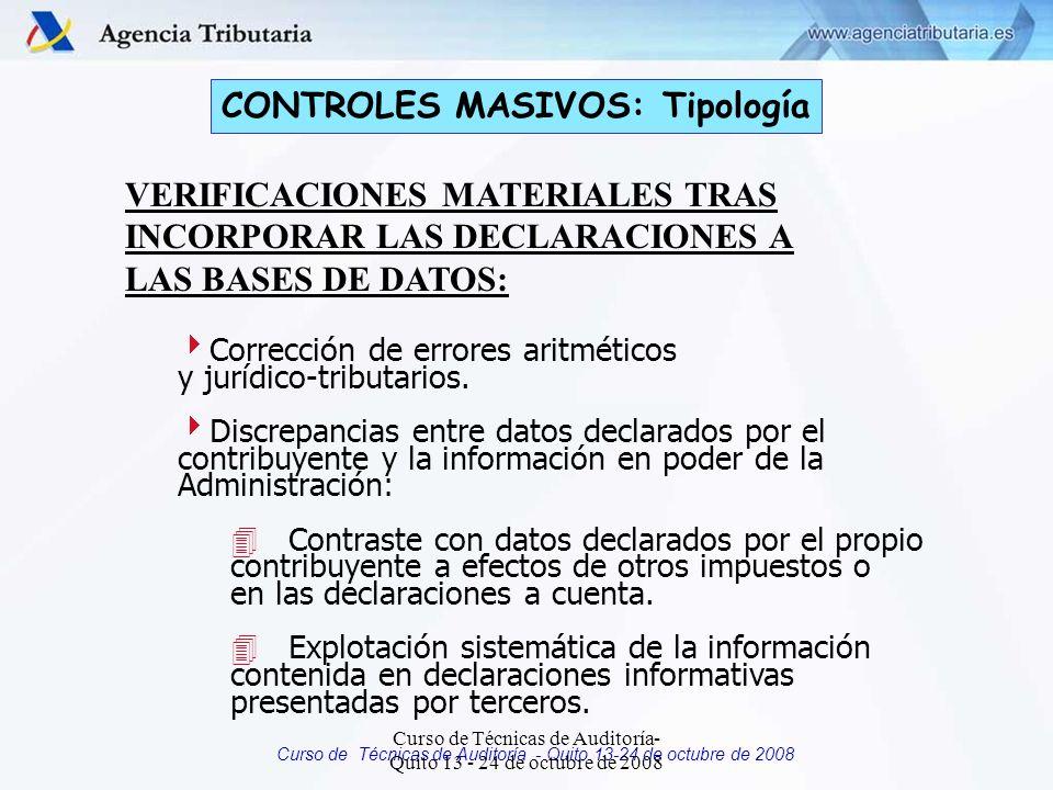 Curso de Técnicas de Auditoría - Quito 13-24 de octubre de 2008 CONTROLES MASIVOS: Tipología VERIFICACIONES MATERIALES TRAS INCORPORAR LAS DECLARACIONES A LAS BASES DE DATOS: Corrección de errores aritméticos y jurídico-tributarios.