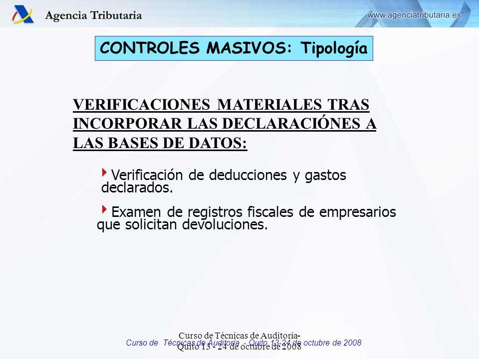 Curso de Técnicas de Auditoría - Quito 13-24 de octubre de 2008 CONTROLES MASIVOS: Tipología VERIFICACIONES MATERIALES TRAS INCORPORAR LAS DECLARACIÓNES A LAS BASES DE DATOS: Verificación de deducciones y gastos declarados.