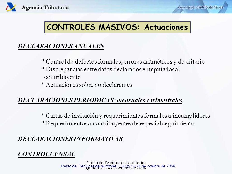 Curso de Técnicas de Auditoría - Quito 13-24 de octubre de 2008 CONTROLES MASIVOS: Actuaciones DECLARACIONES ANUALES * Control de defectos formales, errores aritméticos y de criterio * Discrepancias entre datos declarados e imputados al contribuyente * Actuaciones sobre no declarantes DECLARACIONES PERIODICAS: mensuales y trimestrales * Cartas de invitación y requerimientos formales a incumplidores * Requerimientos a contribuyentes de especial seguimiento DECLARACIONES INFORMATIVAS CONTROL CENSAL