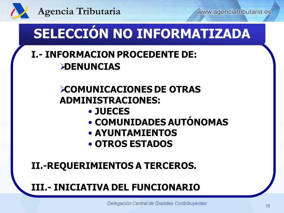 18 Delegación Central de Grandes Contribuyentes SELECCIÓN NO INFORMATIZADA I.- INFORMACION PROCEDENTE DE: DENUNCIAS COMUNICACIONES DE OTRAS ADMINISTRA