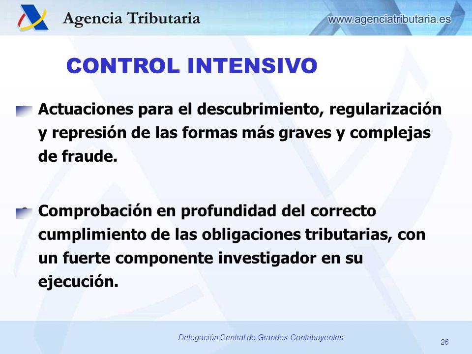 26 Delegación Central de Grandes Contribuyentes CONTROL INTENSIVO oActuaciones para el descubrimiento, regularización y represión de las formas más gr