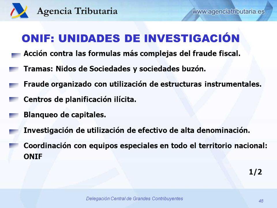 48 Delegación Central de Grandes Contribuyentes ONIF: UNIDADES DE INVESTIGACIÓN Acción contra las formulas más complejas del fraude fiscal. Tramas: Ni