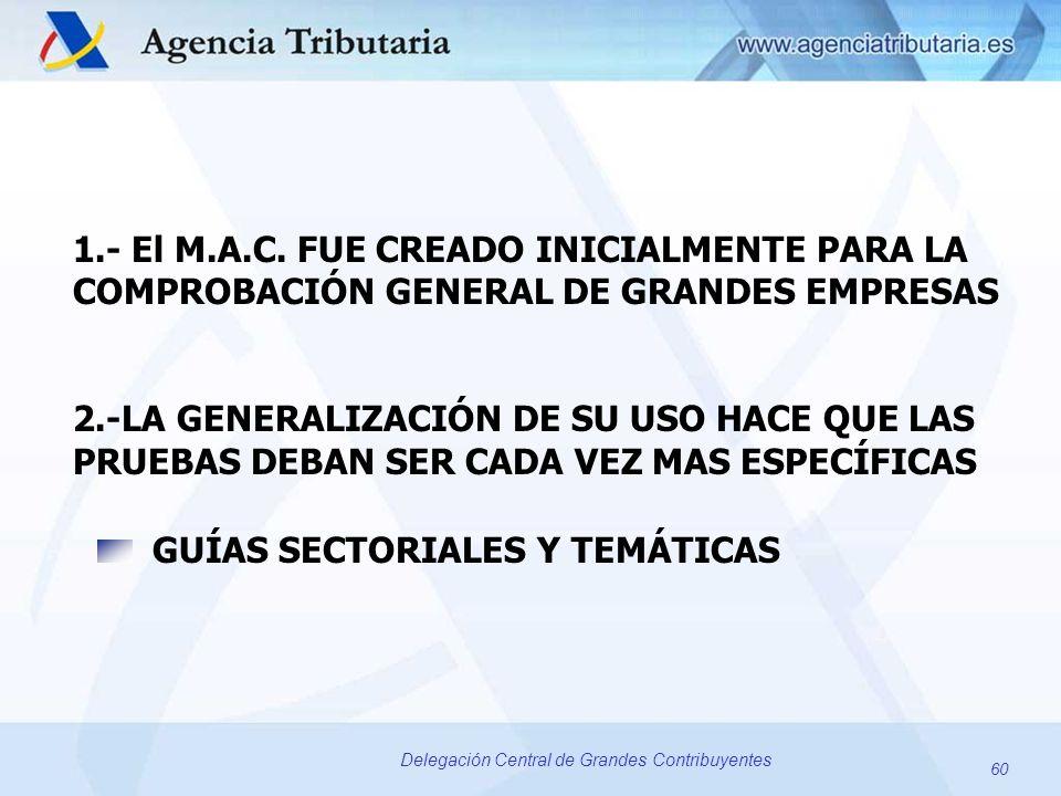 60 Delegación Central de Grandes Contribuyentes 1.- El M.A.C. FUE CREADO INICIALMENTE PARA LA COMPROBACIÓN GENERAL DE GRANDES EMPRESAS 2.-LA GENERALIZ