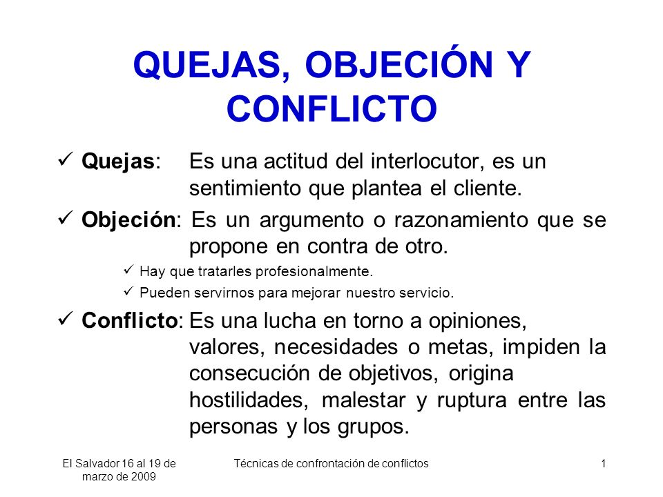 El Salvador 16 al 19 de marzo de 2009 Técnicas de confrontación de conflictos1 QUEJAS, OBJECIÓN Y CONFLICTO Quejas:Es una actitud del interlocutor, es un sentimiento que plantea el cliente.