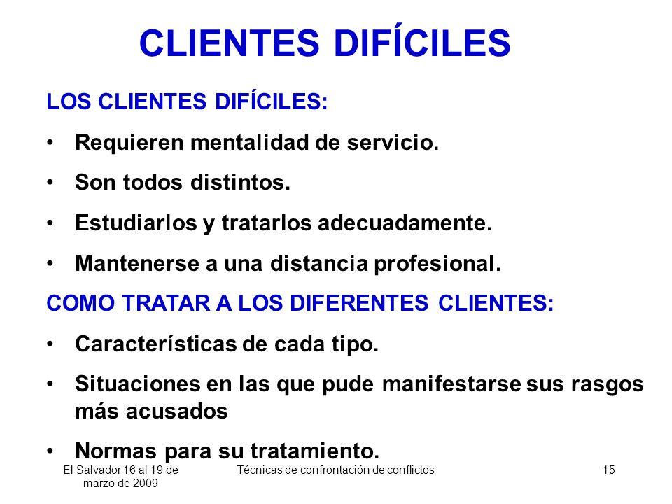 El Salvador 16 al 19 de marzo de 2009 Técnicas de confrontación de conflictos15 LOS CLIENTES DIFÍCILES: Requieren mentalidad de servicio. Son todos di