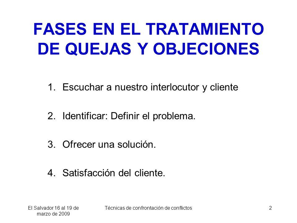 El Salvador 16 al 19 de marzo de 2009 Técnicas de confrontación de conflictos2 FASES EN EL TRATAMIENTO DE QUEJAS Y OBJECIONES 1.Escuchar a nuestro interlocutor y cliente 2.Identificar: Definir el problema.