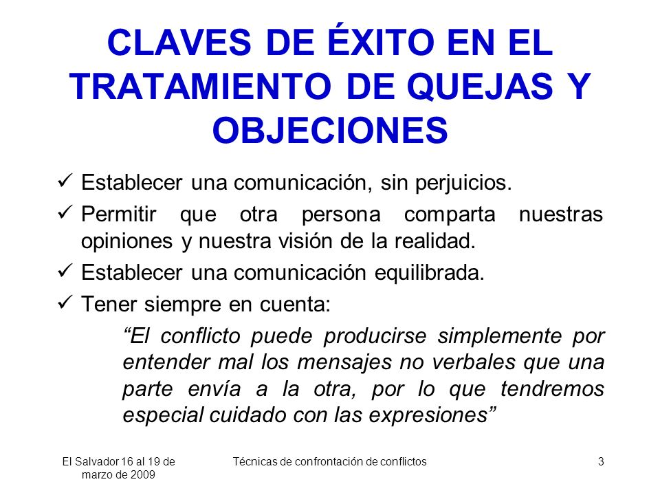 El Salvador 16 al 19 de marzo de 2009 Técnicas de confrontación de conflictos3 CLAVES DE ÉXITO EN EL TRATAMIENTO DE QUEJAS Y OBJECIONES Establecer una