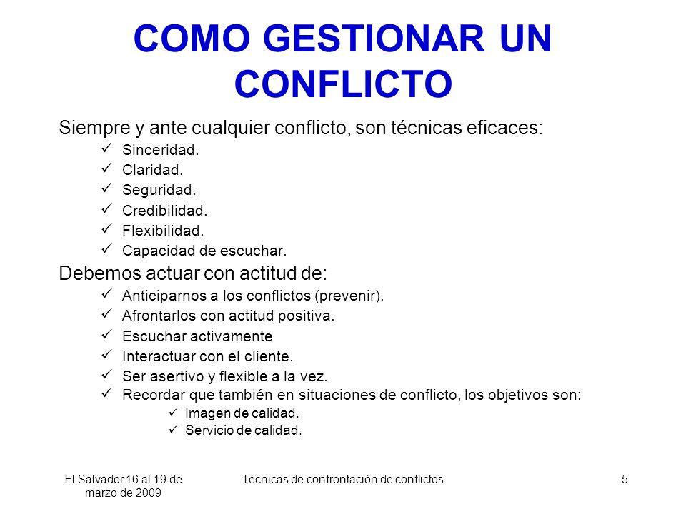 El Salvador 16 al 19 de marzo de 2009 Técnicas de confrontación de conflictos5 COMO GESTIONAR UN CONFLICTO Siempre y ante cualquier conflicto, son técnicas eficaces: Sinceridad.