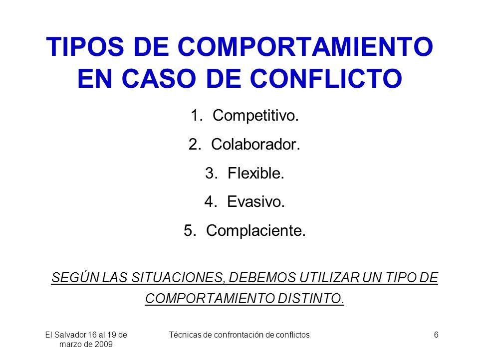 El Salvador 16 al 19 de marzo de 2009 Técnicas de confrontación de conflictos6 TIPOS DE COMPORTAMIENTO EN CASO DE CONFLICTO 1. Competitivo. 2. Colabor