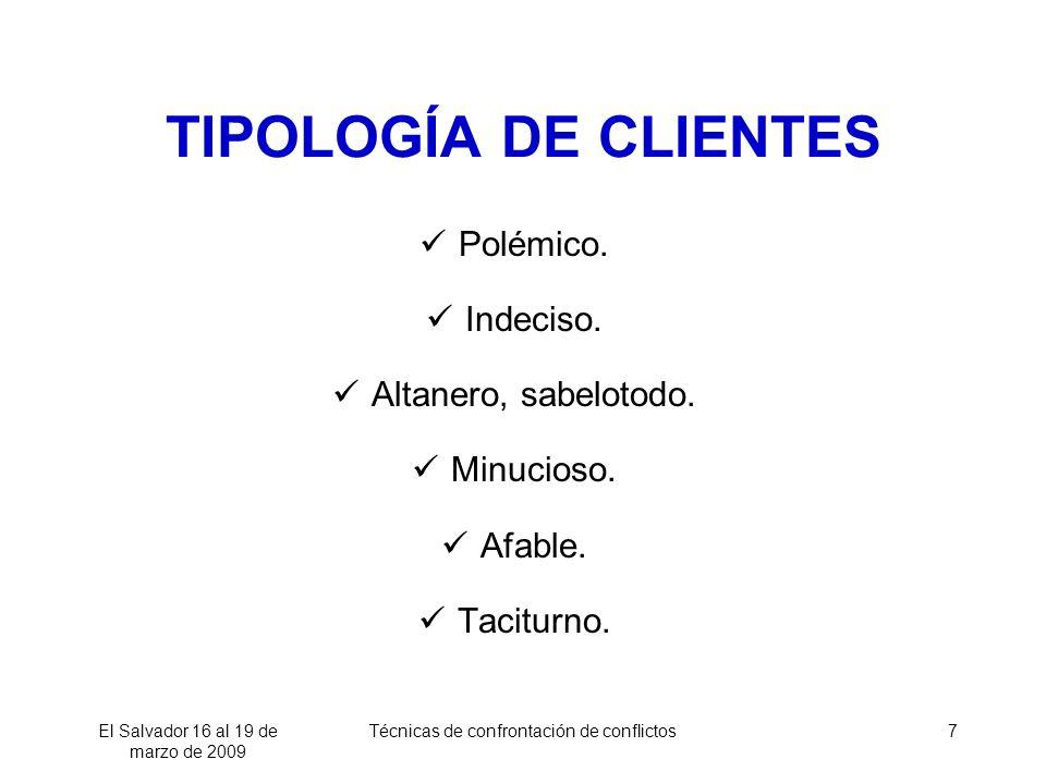 El Salvador 16 al 19 de marzo de 2009 Técnicas de confrontación de conflictos7 TIPOLOGÍA DE CLIENTES Polémico. Indeciso. Altanero, sabelotodo. Minucio