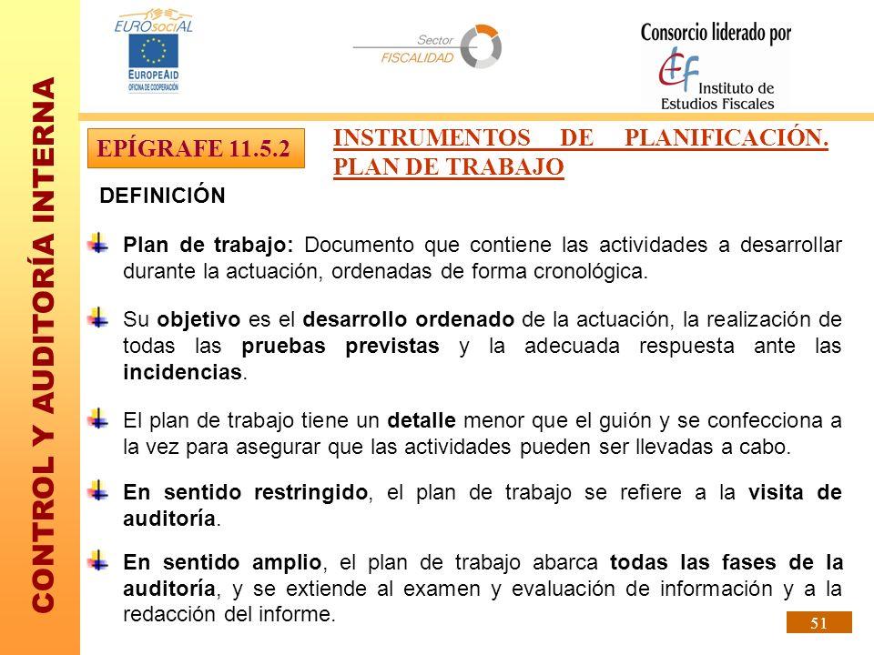 CONTROL Y AUDITORÍA INTERNA 51 DEFINICIÓN Plan de trabajo: Documento que contiene las actividades a desarrollar durante la actuación, ordenadas de for