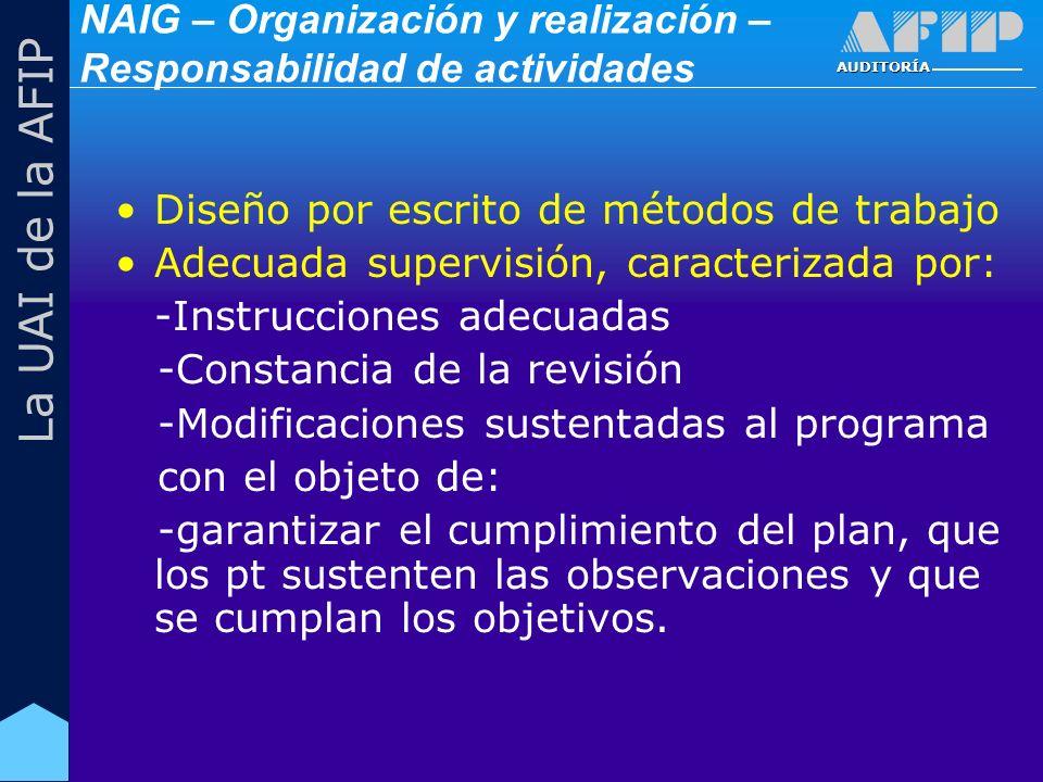 AUDITORÍA La UAI de la AFIP Diseño por escrito de métodos de trabajo Adecuada supervisión, caracterizada por: -Instrucciones adecuadas -Constancia de la revisión -Modificaciones sustentadas al programa con el objeto de: -garantizar el cumplimiento del plan, que los pt sustenten las observaciones y que se cumplan los objetivos.