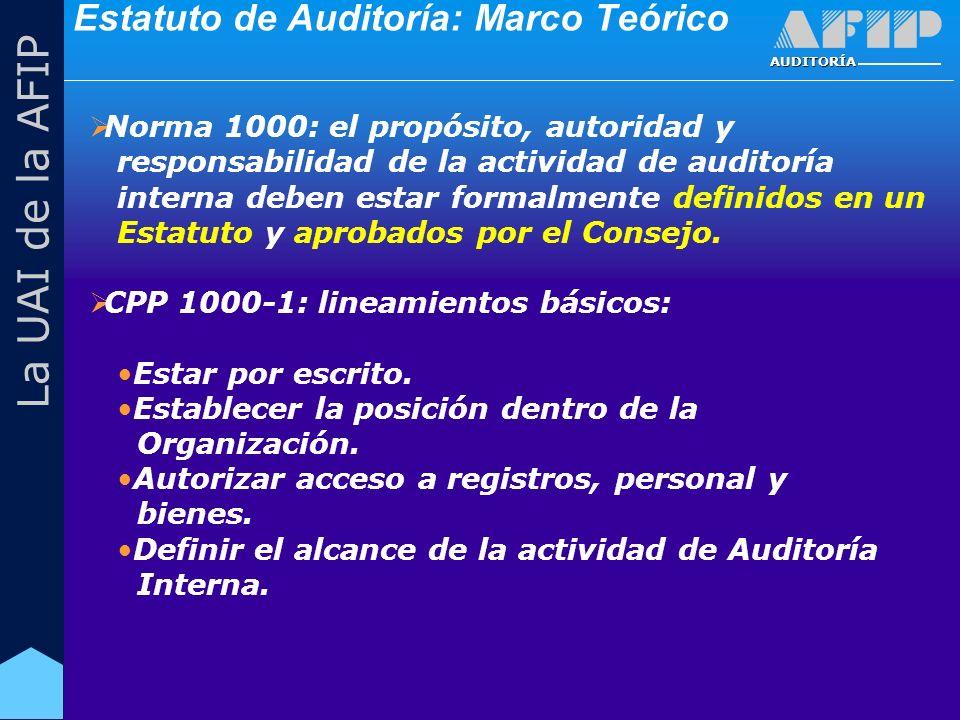 AUDITORÍA La UAI de la AFIP Estatuto de Auditoría: Marco Teórico Norma 1000: el propósito, autoridad y responsabilidad de la actividad de auditoría interna deben estar formalmente definidos en un Estatuto y aprobados por el Consejo.