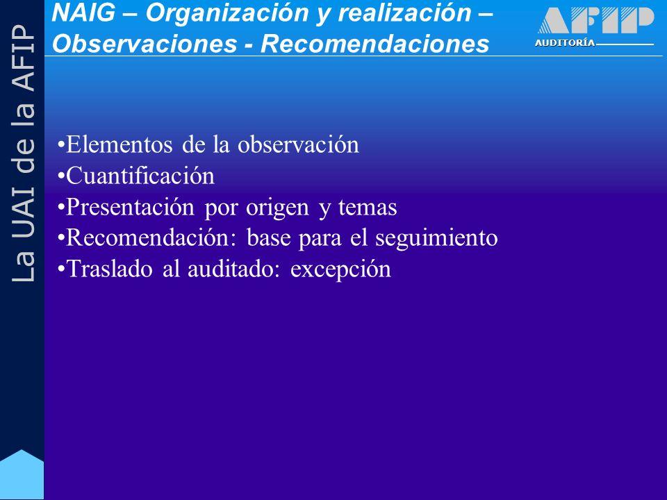 AUDITORÍA La UAI de la AFIP Elementos de la observación Cuantificación Presentación por origen y temas Recomendación: base para el seguimiento Traslado al auditado: excepción NAIG – Organización y realización – Observaciones - Recomendaciones